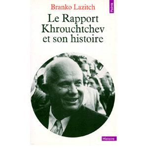 Lazitch Branko : LE RAPPORT KHROUCHTCHEV ET SON HISTOIRE