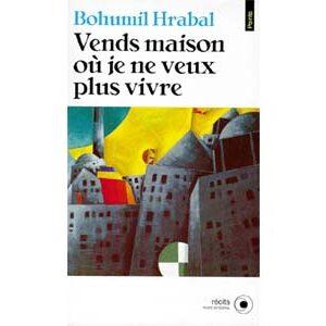 Bohumil Hrabal : Vends maison où je ne veux plus vivre. Récits