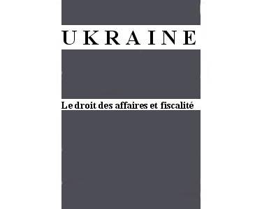 Ukraine : Le Droit des affaires et fiscalite