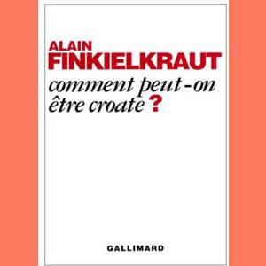 Finkielkraut Alain : Comment peut-on être croate ?