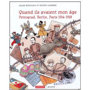 Quand ils avaient mon âge… .Petrograd, Berlin, Paris 1914-1918