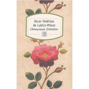 Oscar Vladislas de Lubicz-Milosz : L'amoureuse initiation